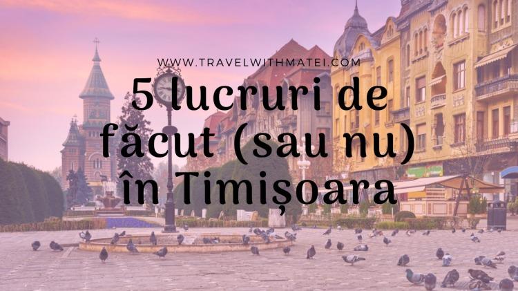 5 lucruri de făcut sau nu în Timișoara