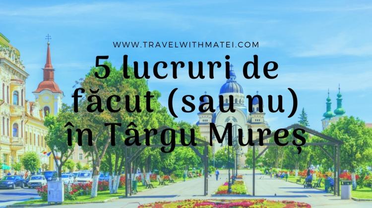 5 LUCRURI DE FĂCUT (SAU NU) ÎN TÂRGU MUREȘ!